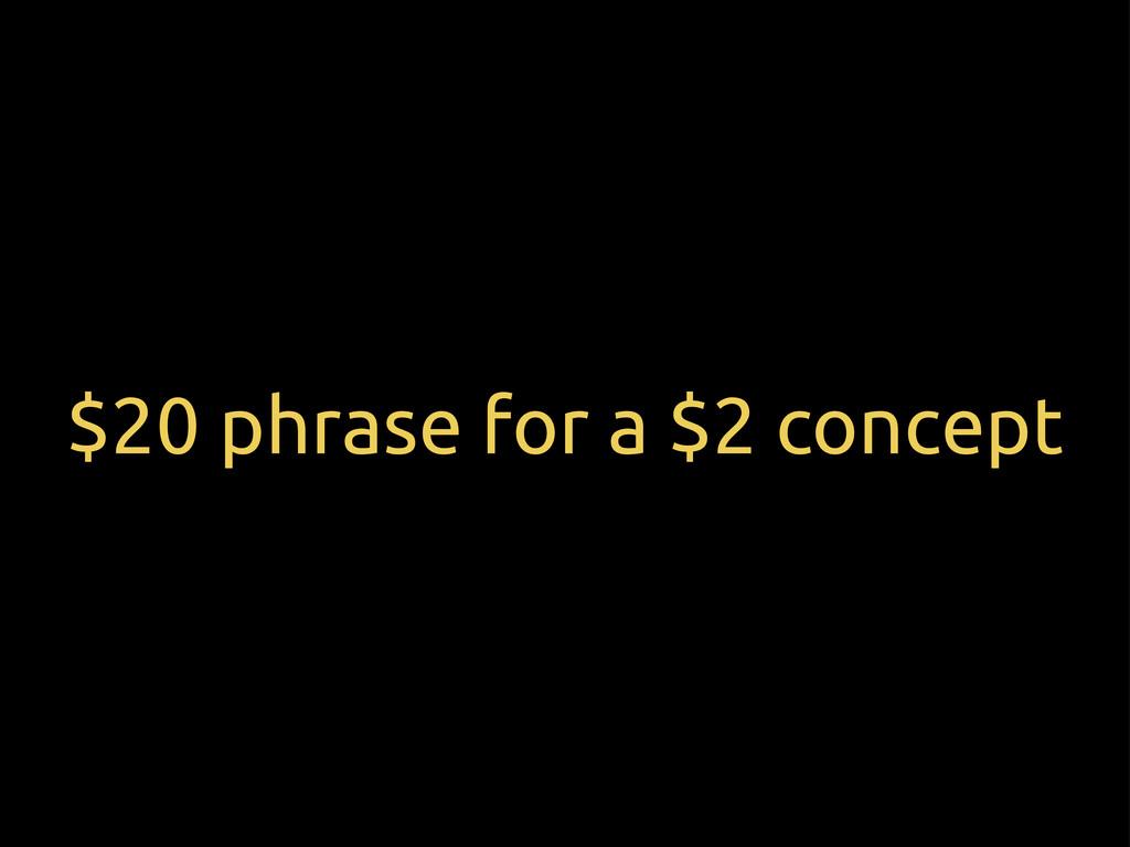 $20 phrase for a $2 concept
