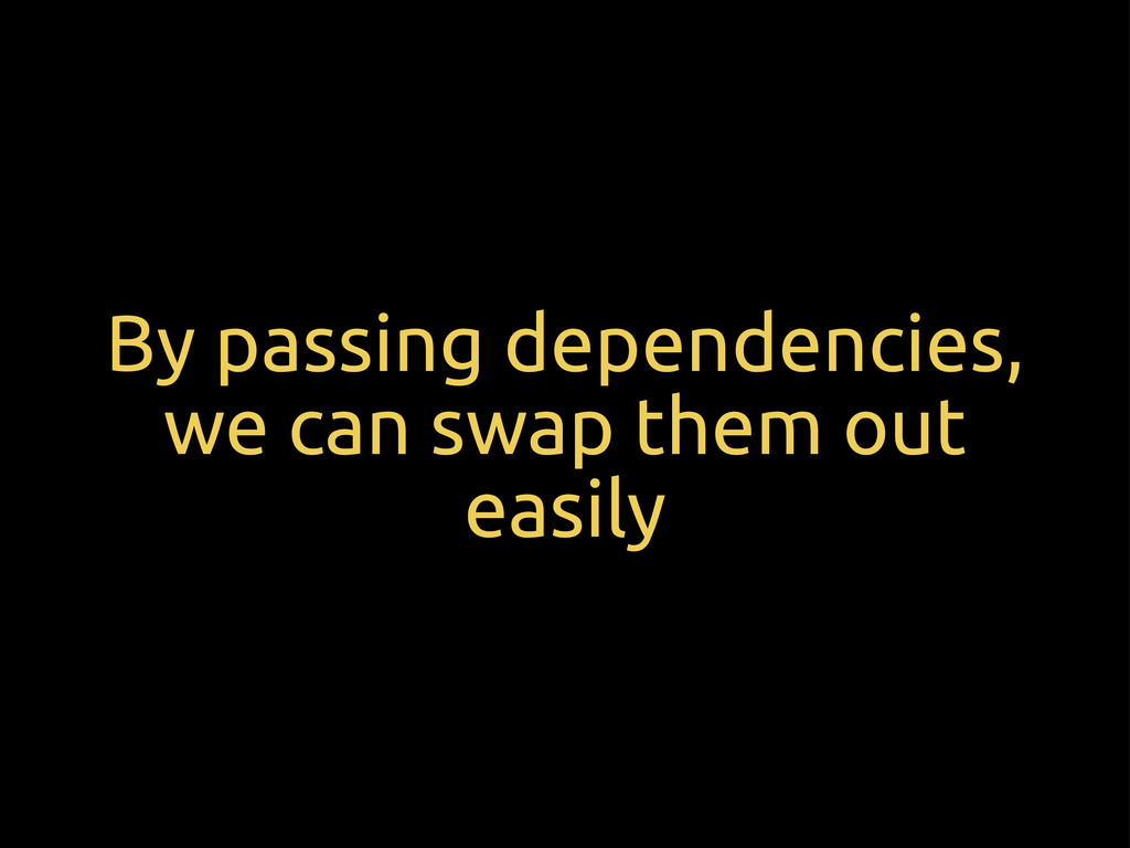 By passing dependencies, we can swap them out e...