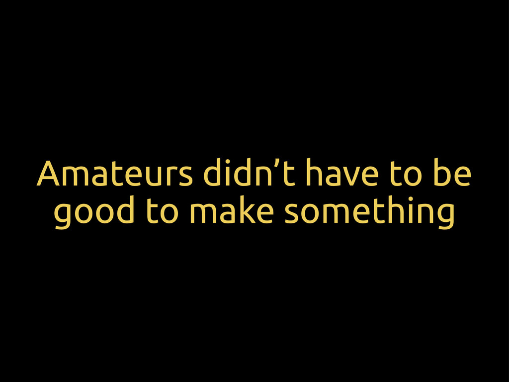 Amateurs didn't have to be good to make somethi...