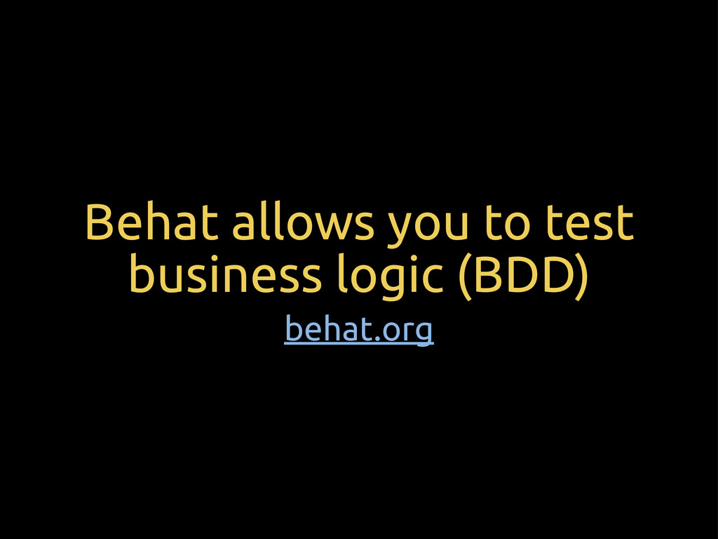Behat allows you to test business logic (BDD) b...