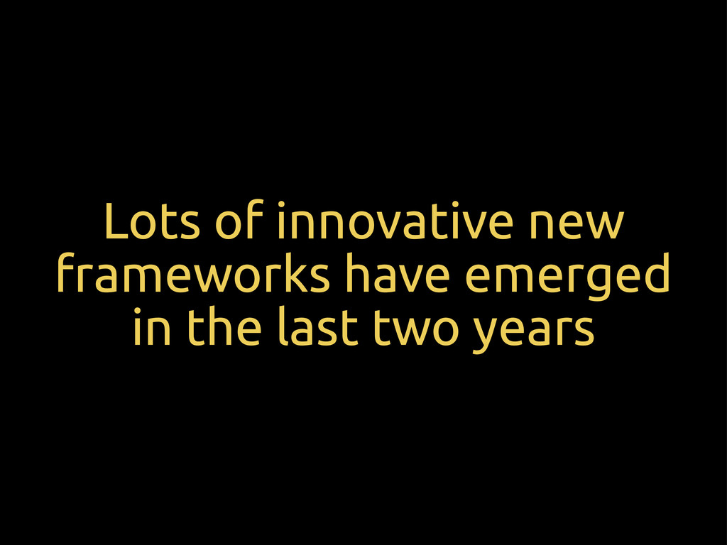 Lots of innovative new frameworks have emerged ...