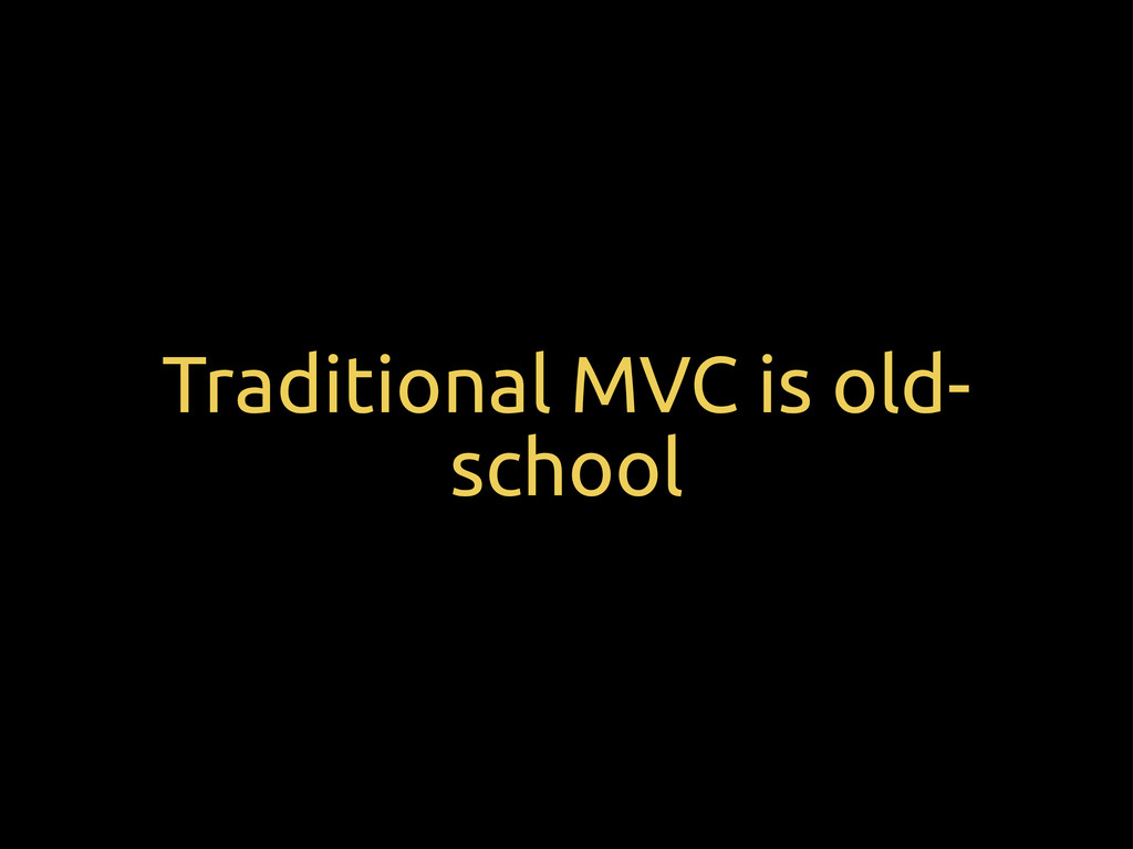 Traditional MVC is old- school
