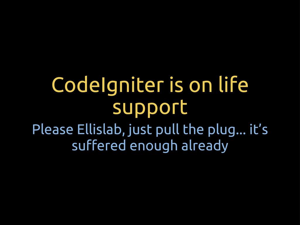 CodeIgniter is on life support Please Ellislab,...