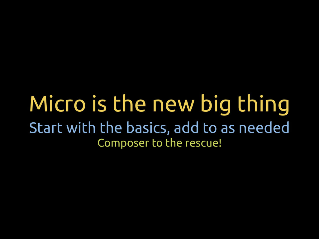 Micro is the new big thing Start with the basic...