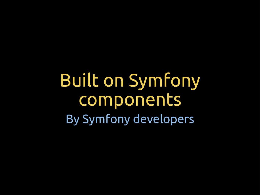 Built on Symfony components By Symfony develope...