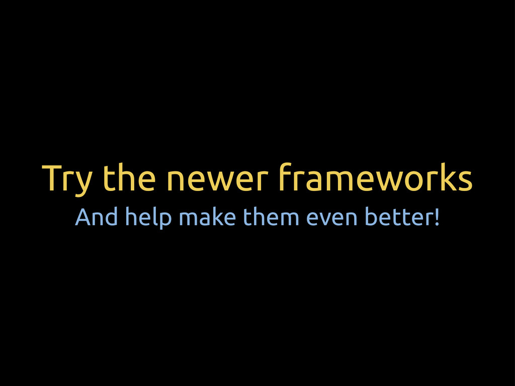 Try the newer frameworks And help make them eve...