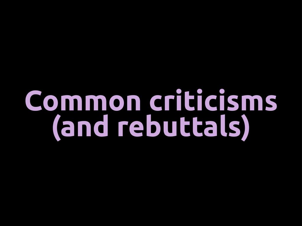 Common criticisms (and rebuttals)