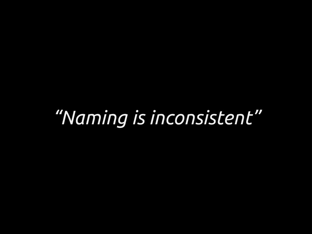 """""""Naming is inconsistent"""""""