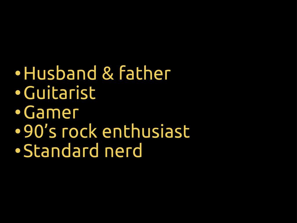 •Husband & father •Guitarist •Gamer •90's rock ...