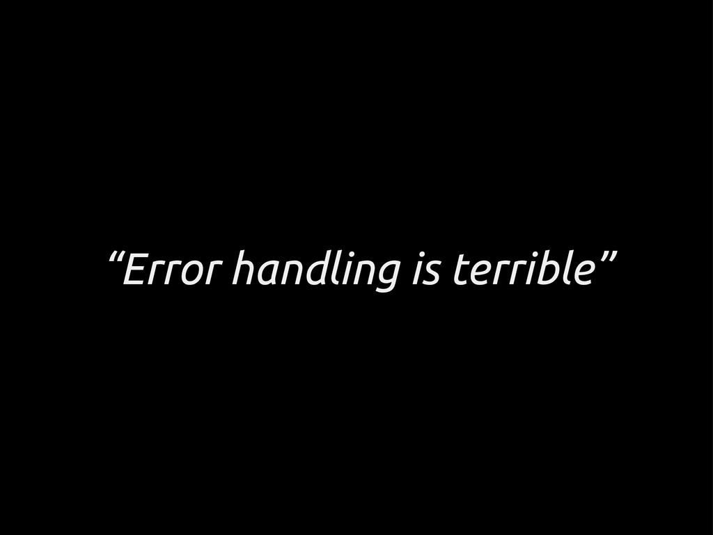"""""""Error handling is terrible"""""""