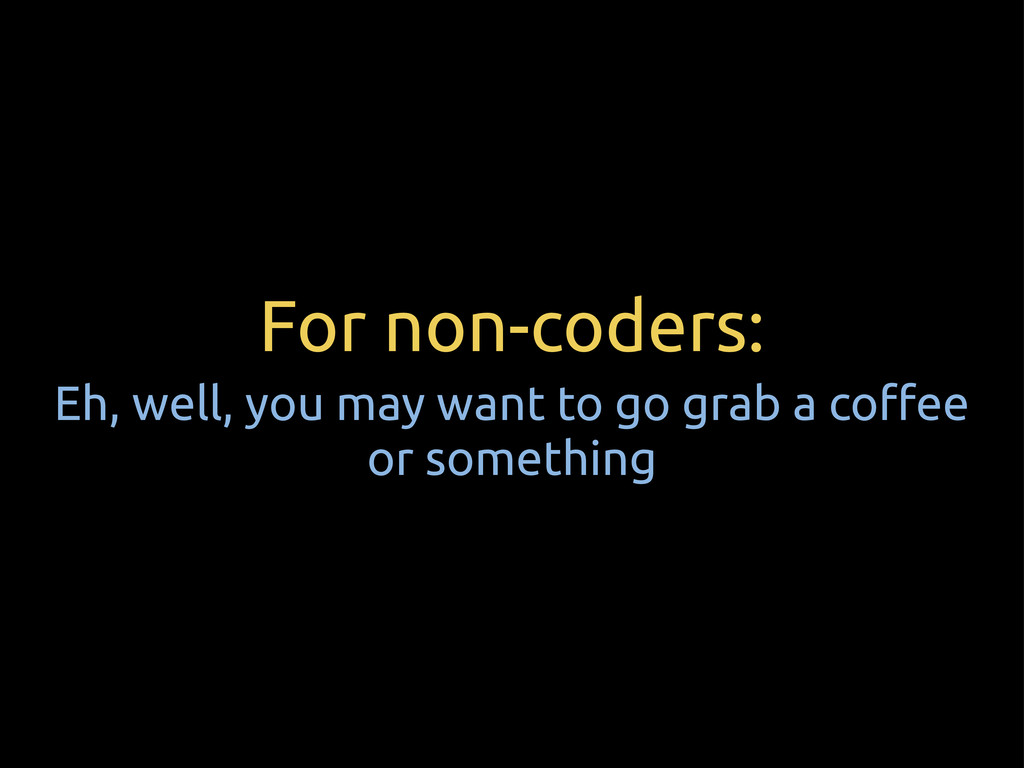 For non-coders: Eh, well, you may want to go gr...