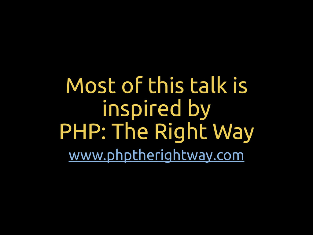 Most of this talk is inspired by PHP: The Right...