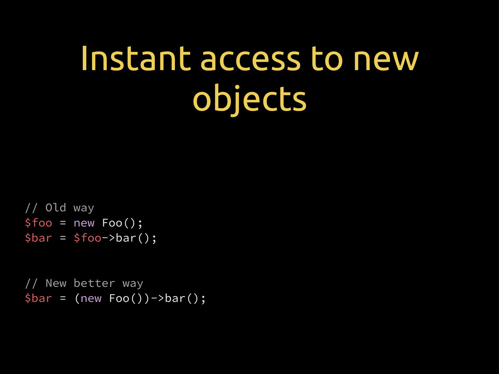 Instant access to new objects // Old way $foo =...