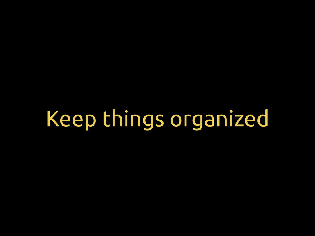 Keep things organized