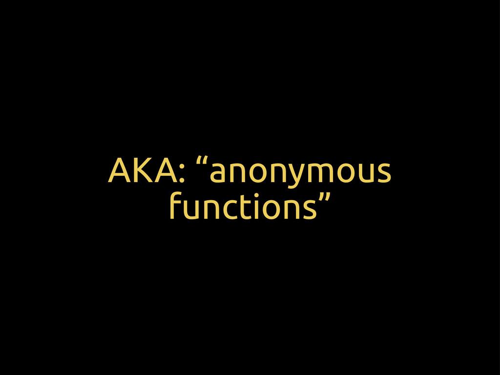 "AKA: ""anonymous functions"""