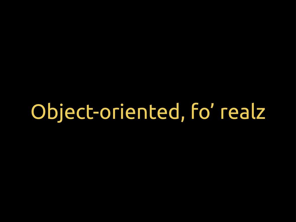 Object-oriented, fo' realz