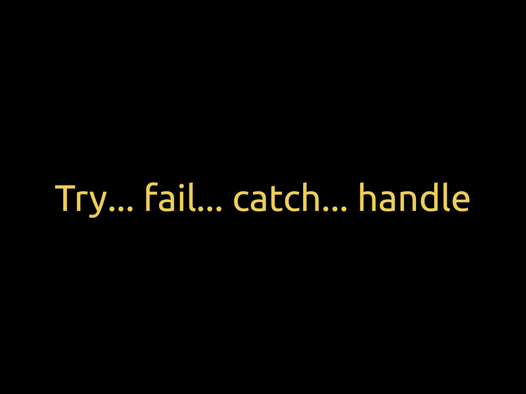 Try... fail... catch... handle
