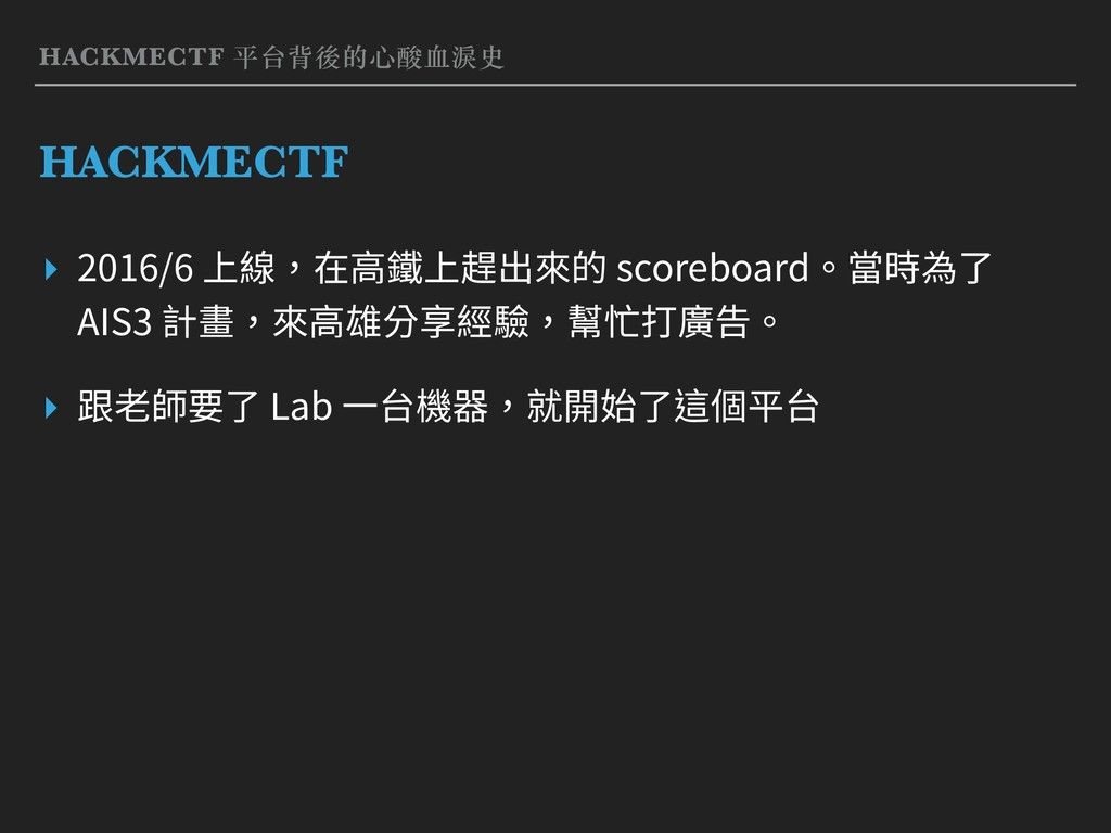 HACKMECTF 平台背後的⼼酸⾎淚史 HACKMECTF ▸ 2016/6 上線,在⾼鐵上...