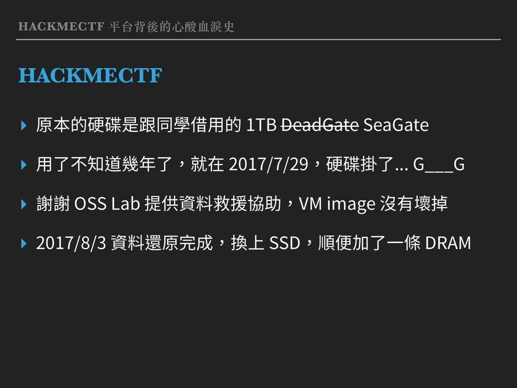 HACKMECTF 平台背後的⼼酸⾎淚史 HACKMECTF ▸ 原本的硬碟是跟同學借⽤的 1...