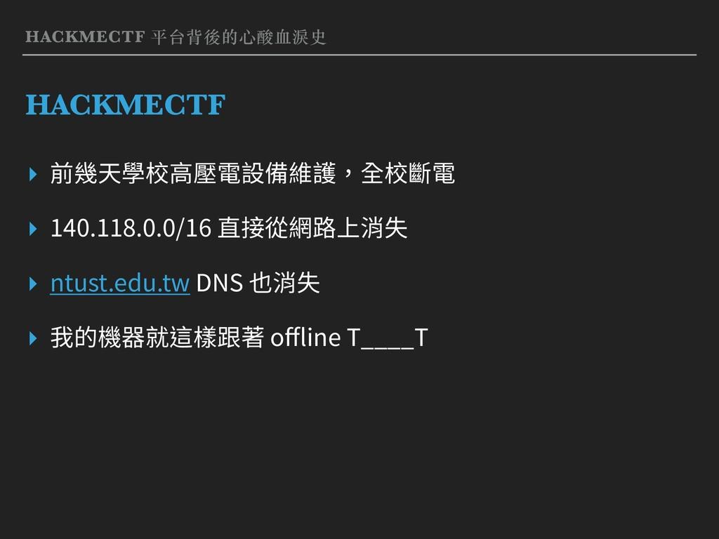 HACKMECTF 平台背後的⼼酸⾎淚史 HACKMECTF ▸ 前幾天學校⾼壓電設備維護,全...