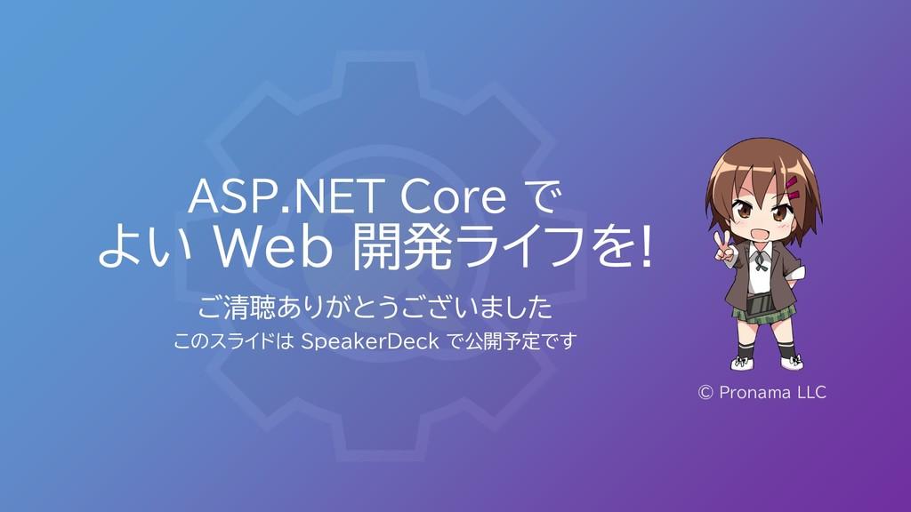 ASP.NET Core で よい Web 開発ライフを! ご清聴ありがとうございました この...