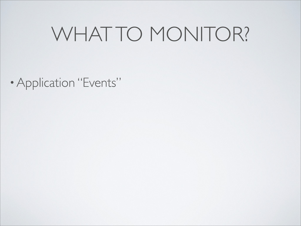 "• Application ""Events"" WHAT TO MONITOR?"