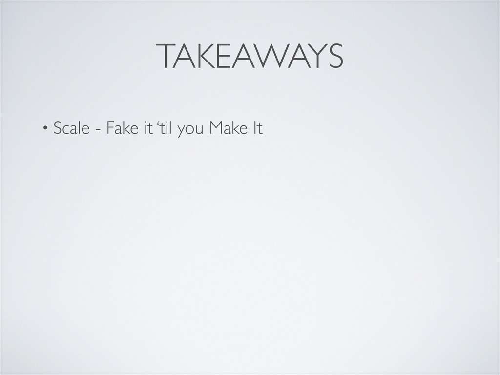 TAKEAWAYS • Scale - Fake it 'til you Make It