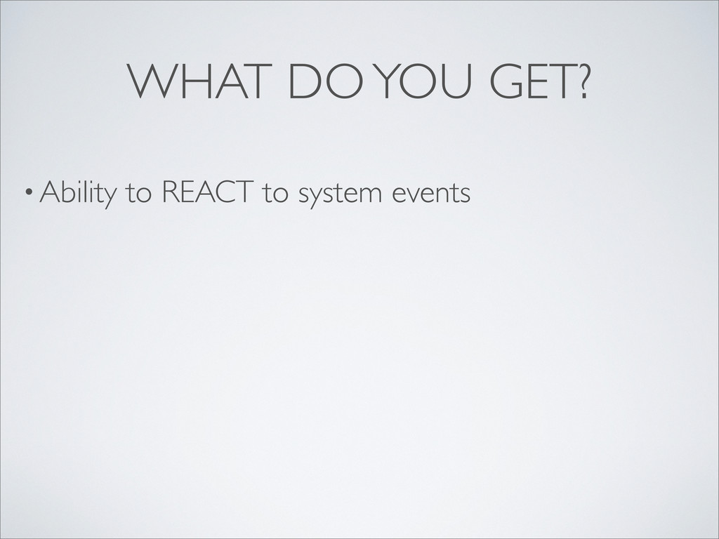 • Ability to REACT to system events WHAT DO YOU...