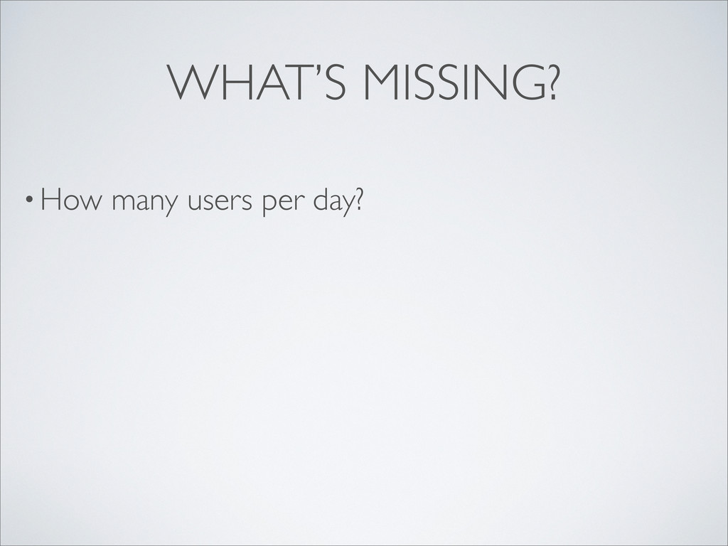 • How many users per day? WHAT'S MISSING?