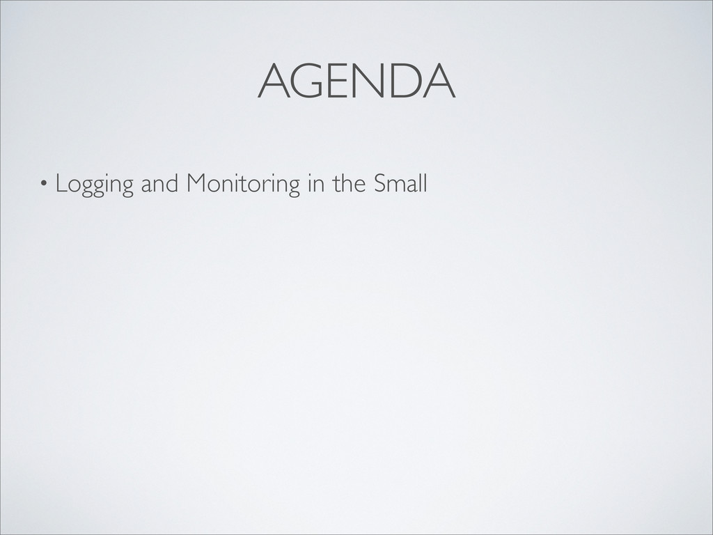 • Logging and Monitoring in the Small AGENDA
