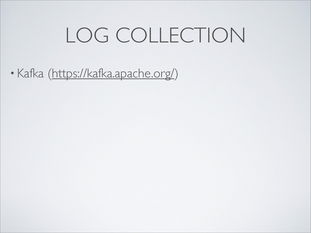 • Kafka (https://kafka.apache.org/) LOG COLLECT...