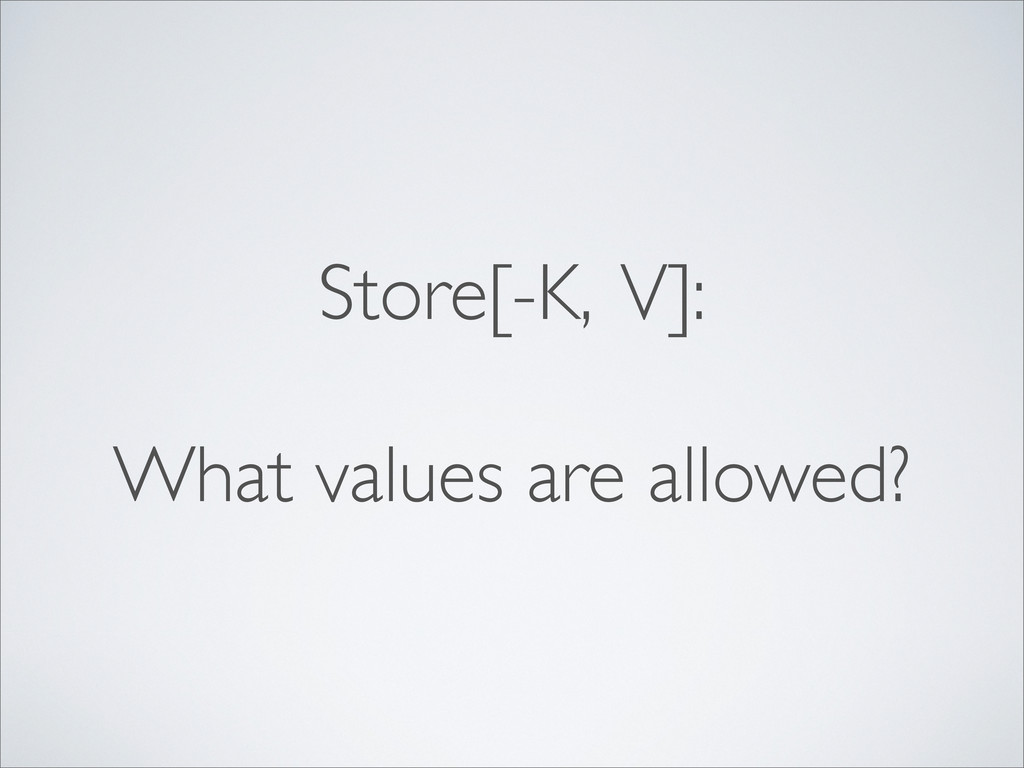 Store[-K, V]: What values are allowed?