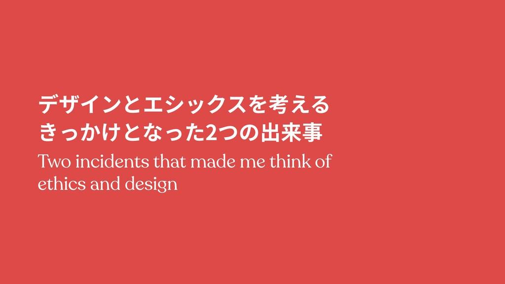 デザインとエシックスを考える きっかけとなった2つの出来事 Two incidents th...