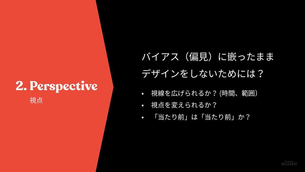 2. Perspective 視点 バイアス(偏⾒)に嵌ったまま デザインをしないためには? ...