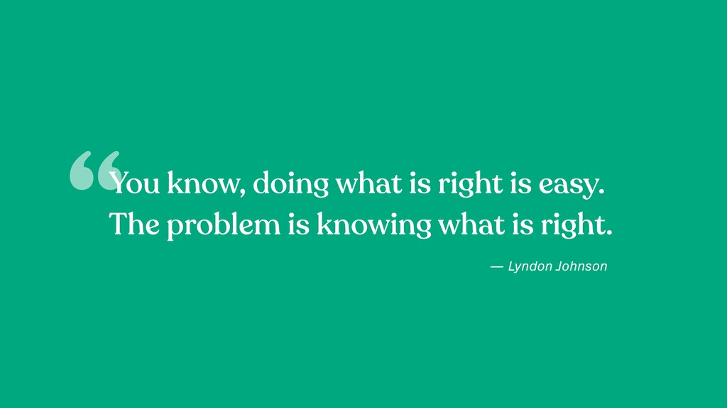 You know, doing what is right is easy. The prob...