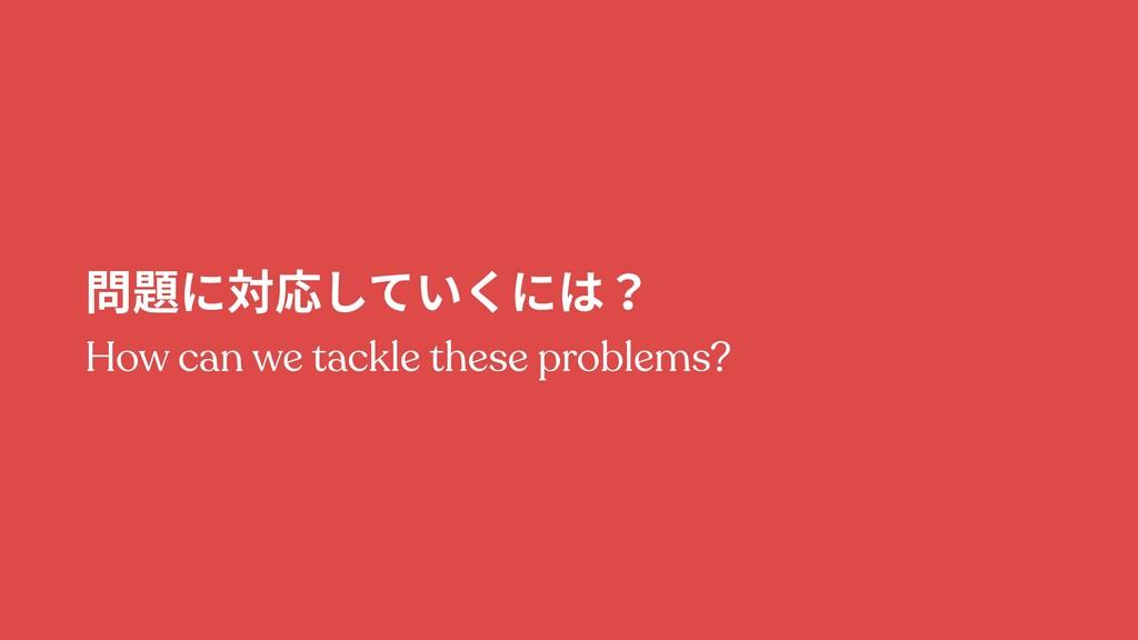 問題に対応していくには? How can we tackle these problems?