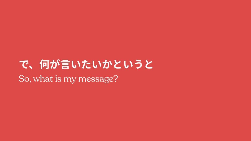 で、何が⾔いたいかというと So, what is my message?