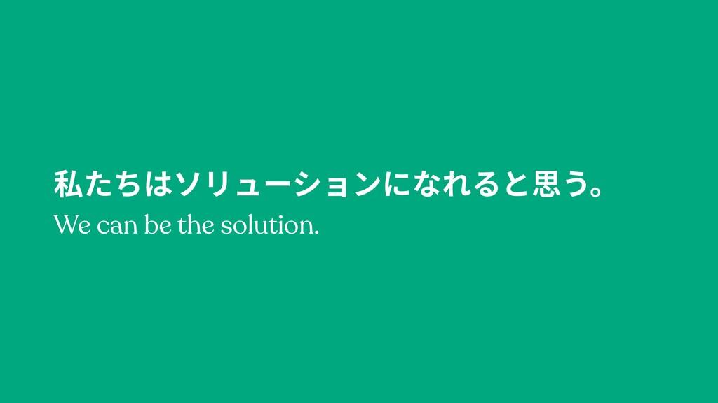 私たちはソリューションになれると思う。 We can be the solution.