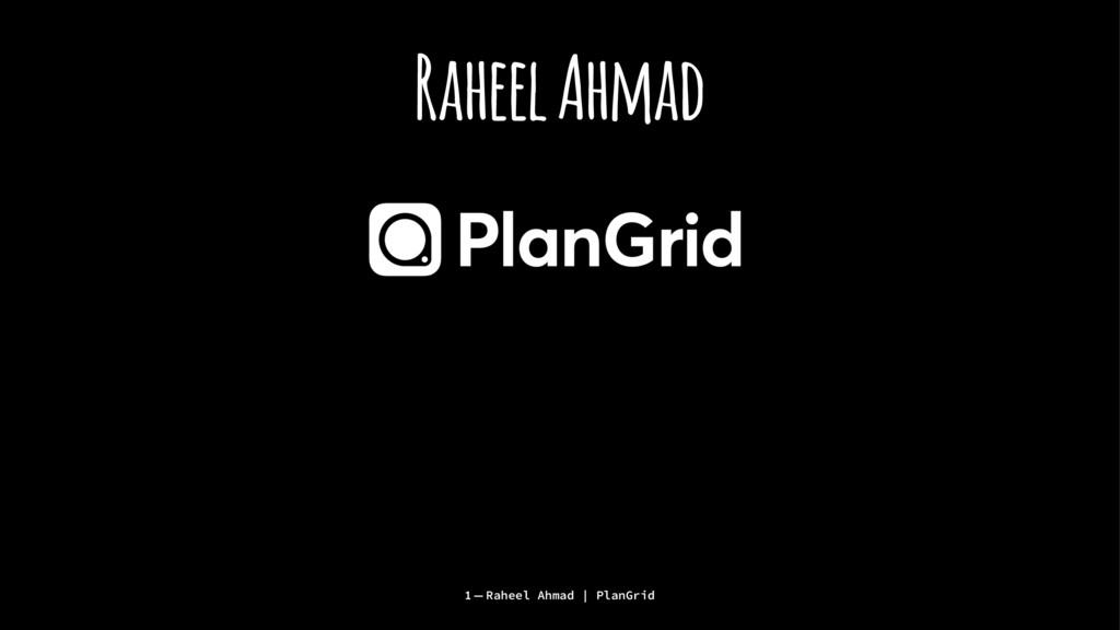 Raheel Ahmad 1 — Raheel Ahmad | PlanGrid