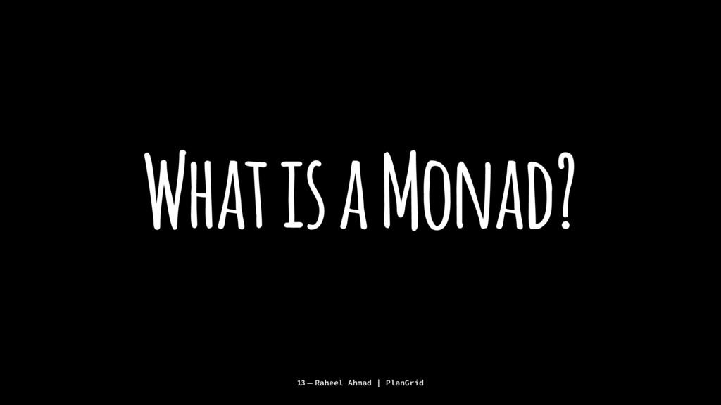 What is a Monad? 13 — Raheel Ahmad | PlanGrid