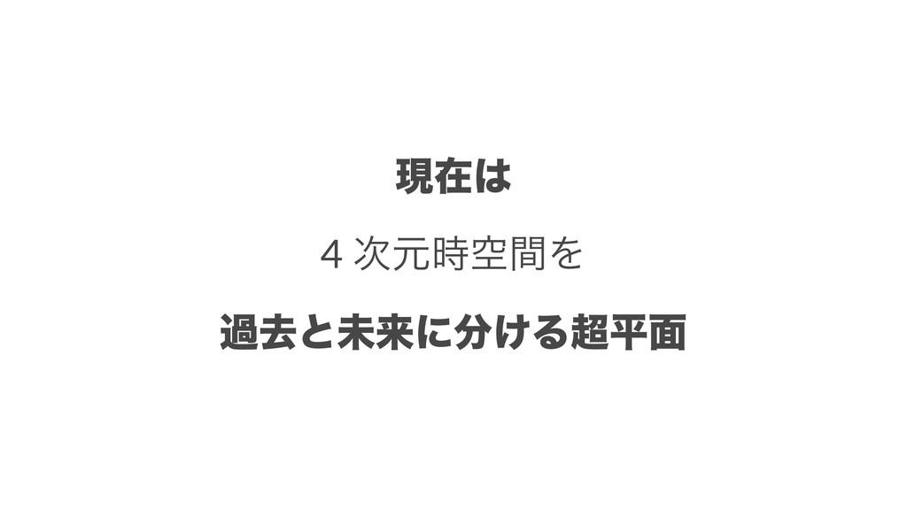 ݱࡏ 4 ݩۭؒΛ աڈͱະདྷʹ͚Δฏ໘