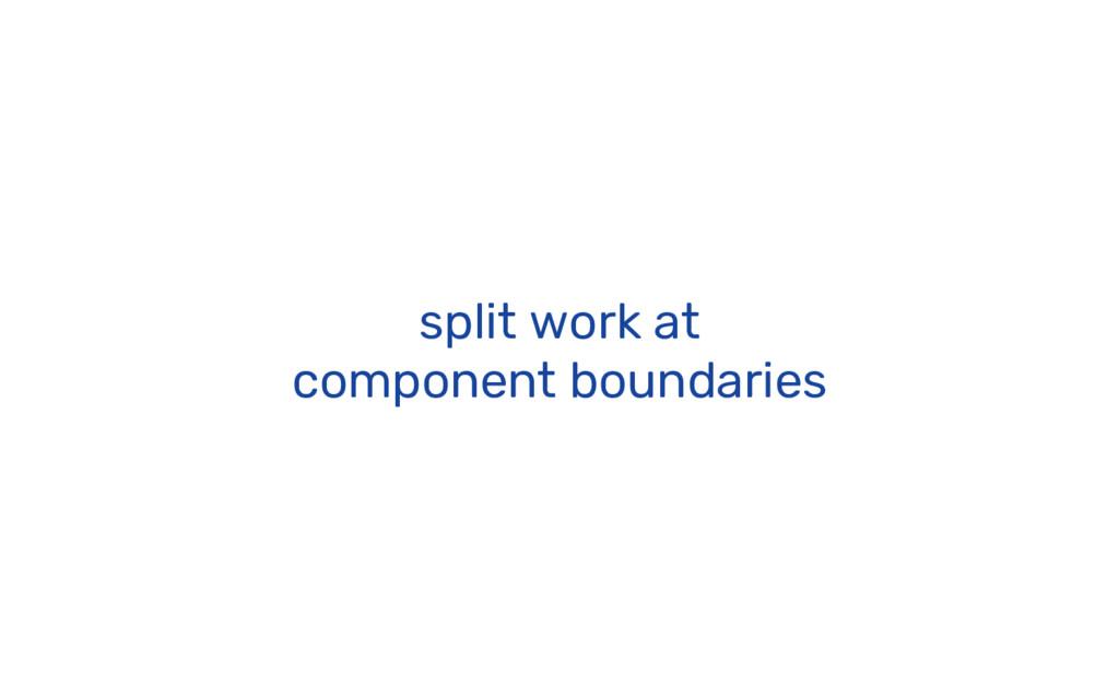 split work at component boundaries