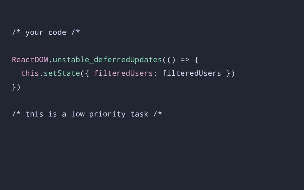 /* your code /* ReactDOM.unstable_deferredUpdat...