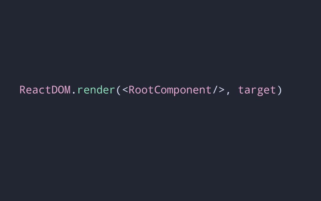 ReactDOM.render(<RootComponent/>, target)