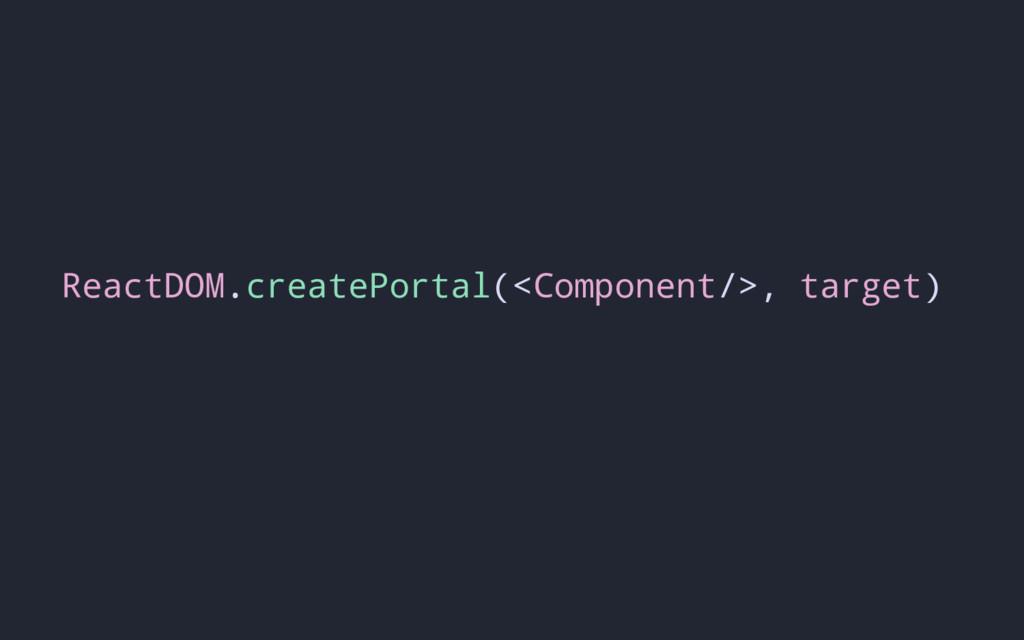 ReactDOM.createPortal(<Component/>, target)