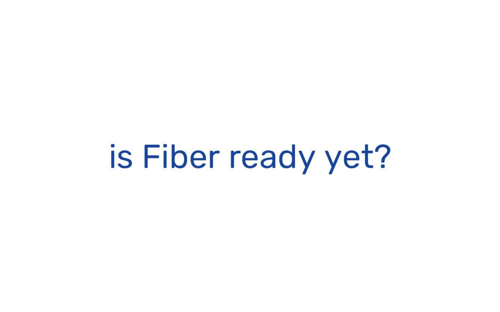 is Fiber ready yet?