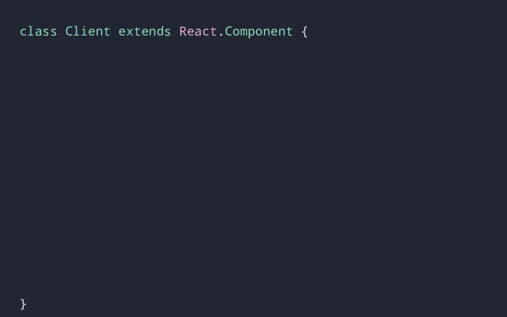 class Client extends React.Component { }