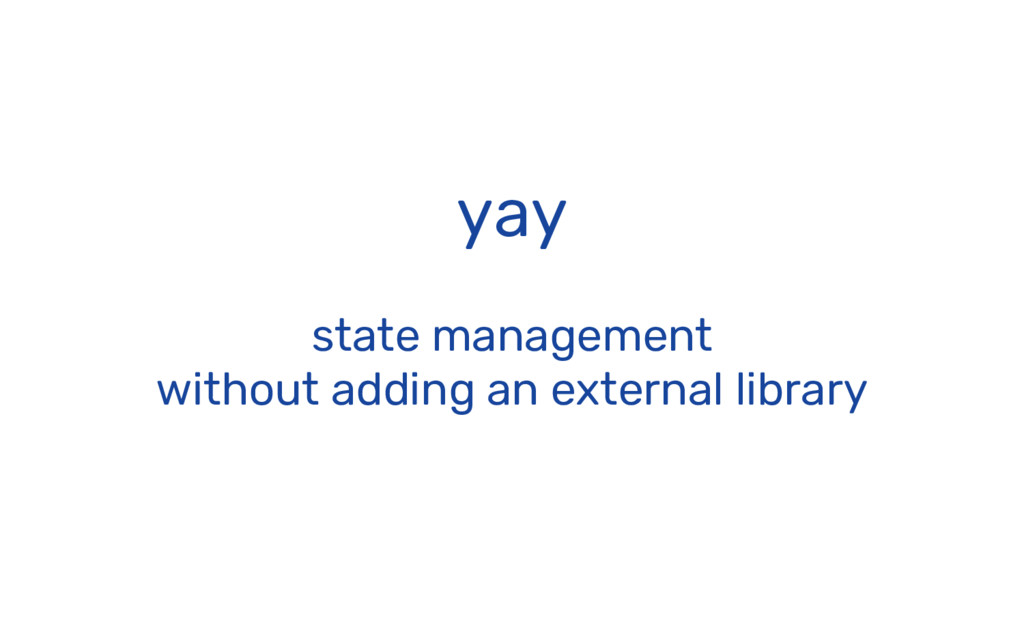 yay state management without adding an external...