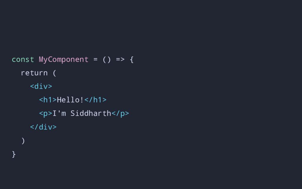 const MyComponent = () => { return ( <div> <h1>...