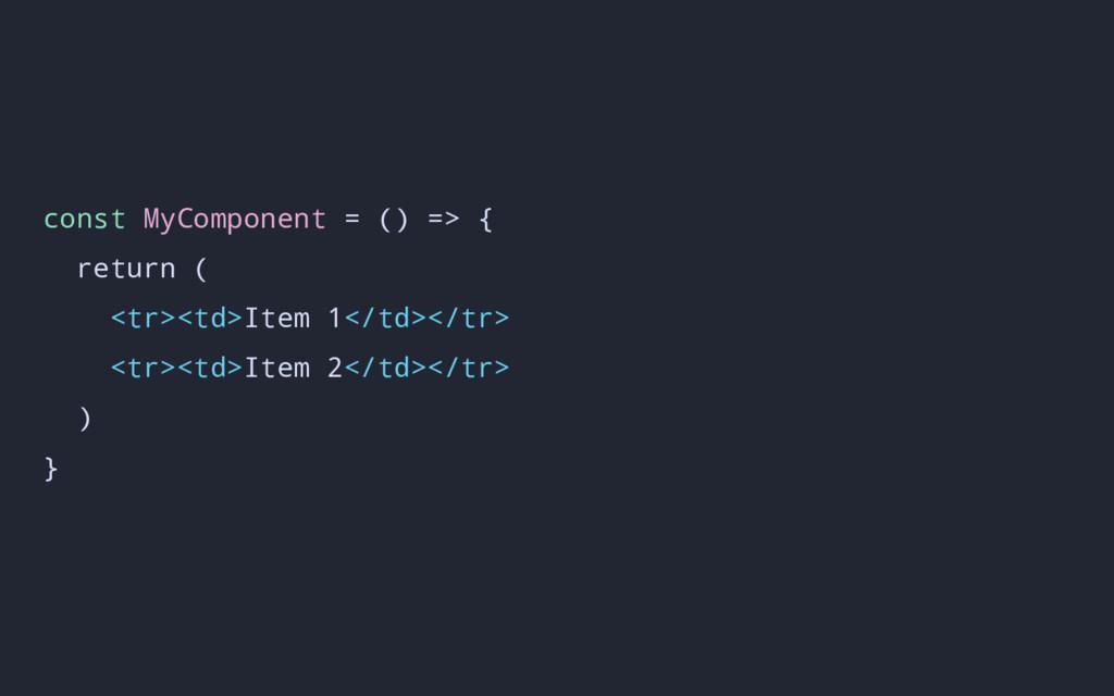 const MyComponent = () => { return ( <tr><td>It...